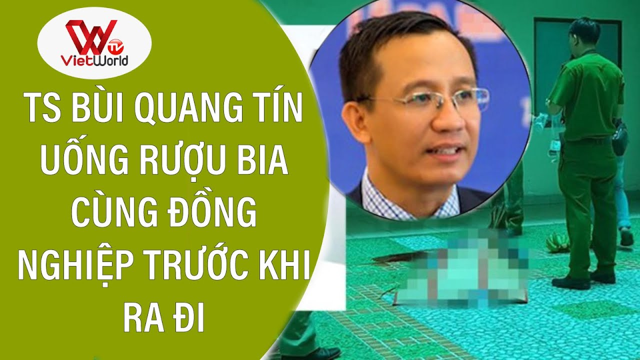 TS Bùi Quang Tín uống rượu bia cùng đồng nghiệp trước khi ra đi – VIETWORLD TV