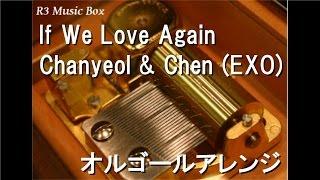 If We Love Again/Chanyeol & Chen (EXO)【オルゴール】