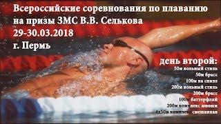 XI Всероссийские соревнования по плаванию на призы ЗМС В.В. Селькова, 29-30.03.2018, г. Пермь 2 день