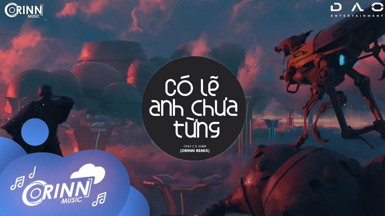 Có Lẽ Anh Chưa Từng (Orinn Remix) - OnlyC ft Karik | Nhạc Remix Edm Tik Tok Gây Nghiện Hay Nhất 2021