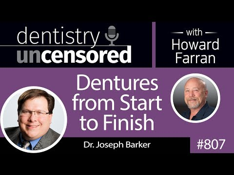 807 Dentures from Start to Finish with Dr. Joseph Barker : Dentistry Uncensored with Howard Farran
