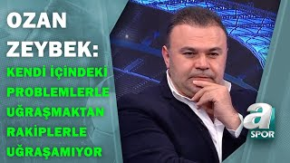 """Ozan Zeybek:""""Galatasaray Kendi İçerisindeki Problemlerle Uğraşmaktan Rakiplerle Uğraşamıyor"""""""