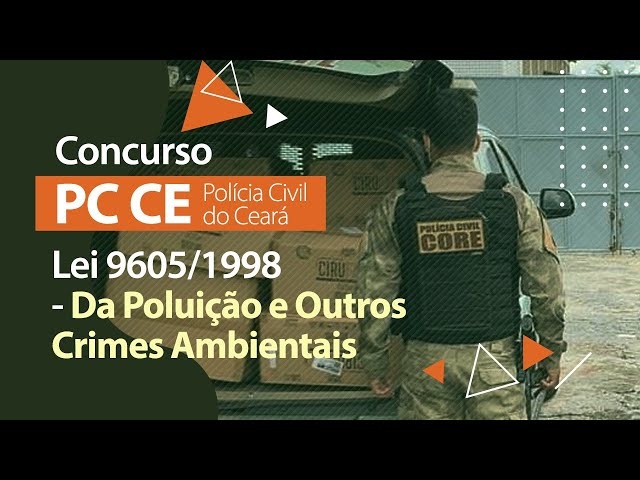 Concurso PC CE - Lei 9605/1998 - Da Poluição e outros Crimes Ambientais