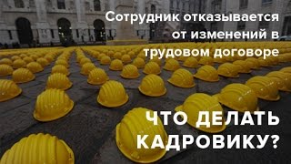 Сотрудник отказывается от изменений в трудовом договоре. Что делать?
