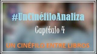#UnCinéfiloAnaliza Capítulo 4 ǀ Un Cinéfilo Entre Libros
