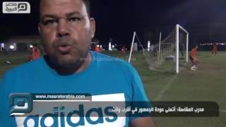 مصر العربية |  مدرب المقاصة: أتمنى عودة الجمهور في أقرب وقت