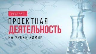 Проектная деятельность на уроках химии. ВЕБИНАР. Урок химии в школе.