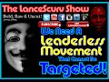 We Need A Leaderless Movement That Cannot Be Targeted! - The LanceScurv Show