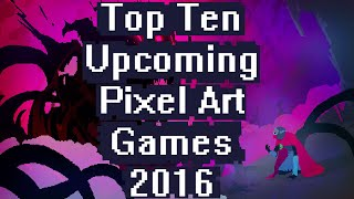Top Ten Upcoming Pixel Art Games 2016 - 2017