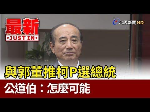 與郭董推柯P選總統 公道伯:怎麼可能【最新快訊】