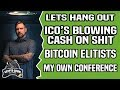 ICO's BLOWING CASH ON BLOW - BITCOIN ELITISTS - MY OWN CONFERENCE and MORE - Lets hang out.