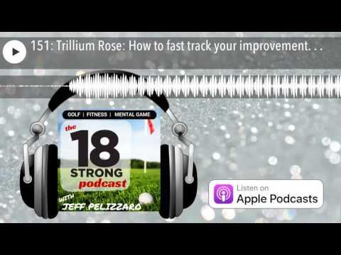 151: Trillium Rose: How to fast track your improvement. . .