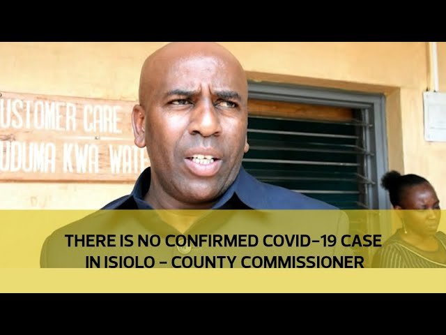 There is no confirmed COVID-19 case in Isiolo - County Commissioner