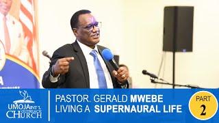 PASTOR GERALD  MWEBE - LIVING A SUPERNATURAL LIFE - | PART 2
