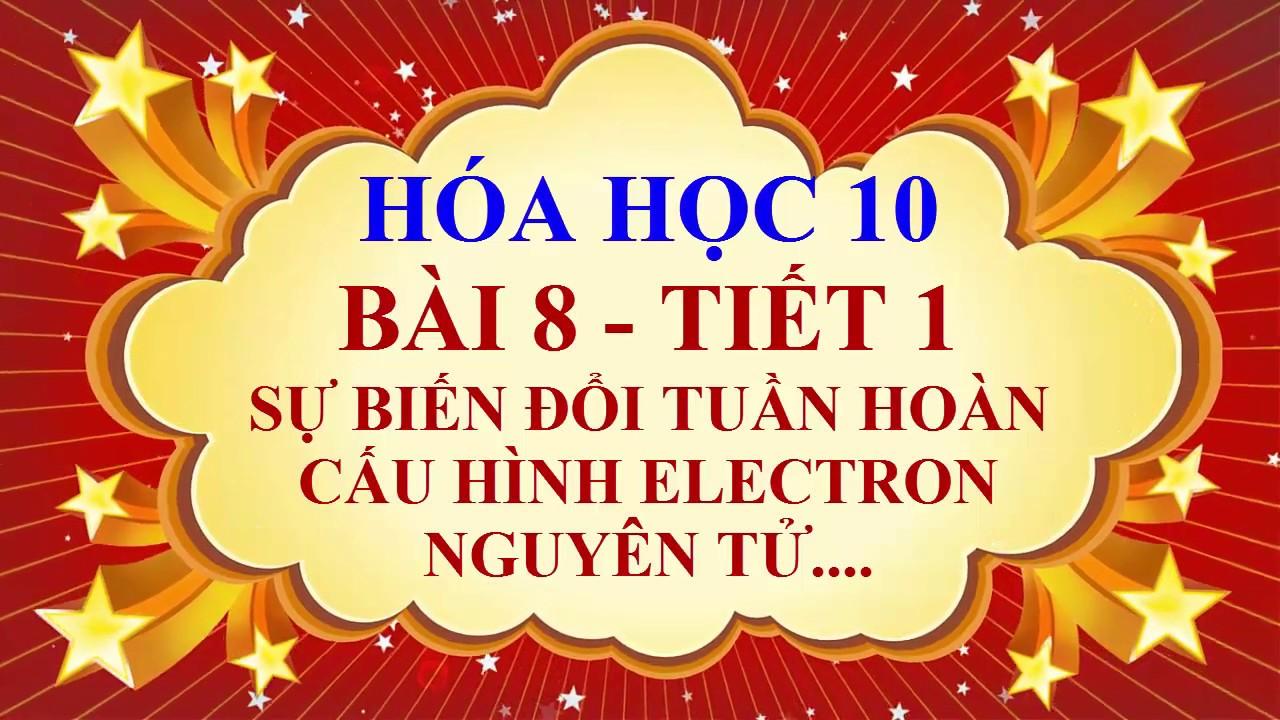 Hóa học lớp 10 – Bài 8 – Sự biến đổi tuần hoàn cấu hình electron nguyên tử – Tiết 1