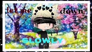 Let Me Down Slowly/gacha Life/music Video(description)!!(flash Warning)