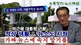 [우종창의 뉴스 해설] 박근혜 대통령 근황 / 정상 생활... 뉴스도 시청, 가짜뉴스에 속지 말기를