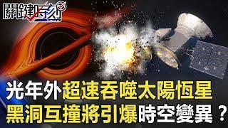 光年外超速吞噬太陽大恆星!超強黑洞互撞將引爆「時空變異」!?【關鍵時刻】20190930-6黃創夏