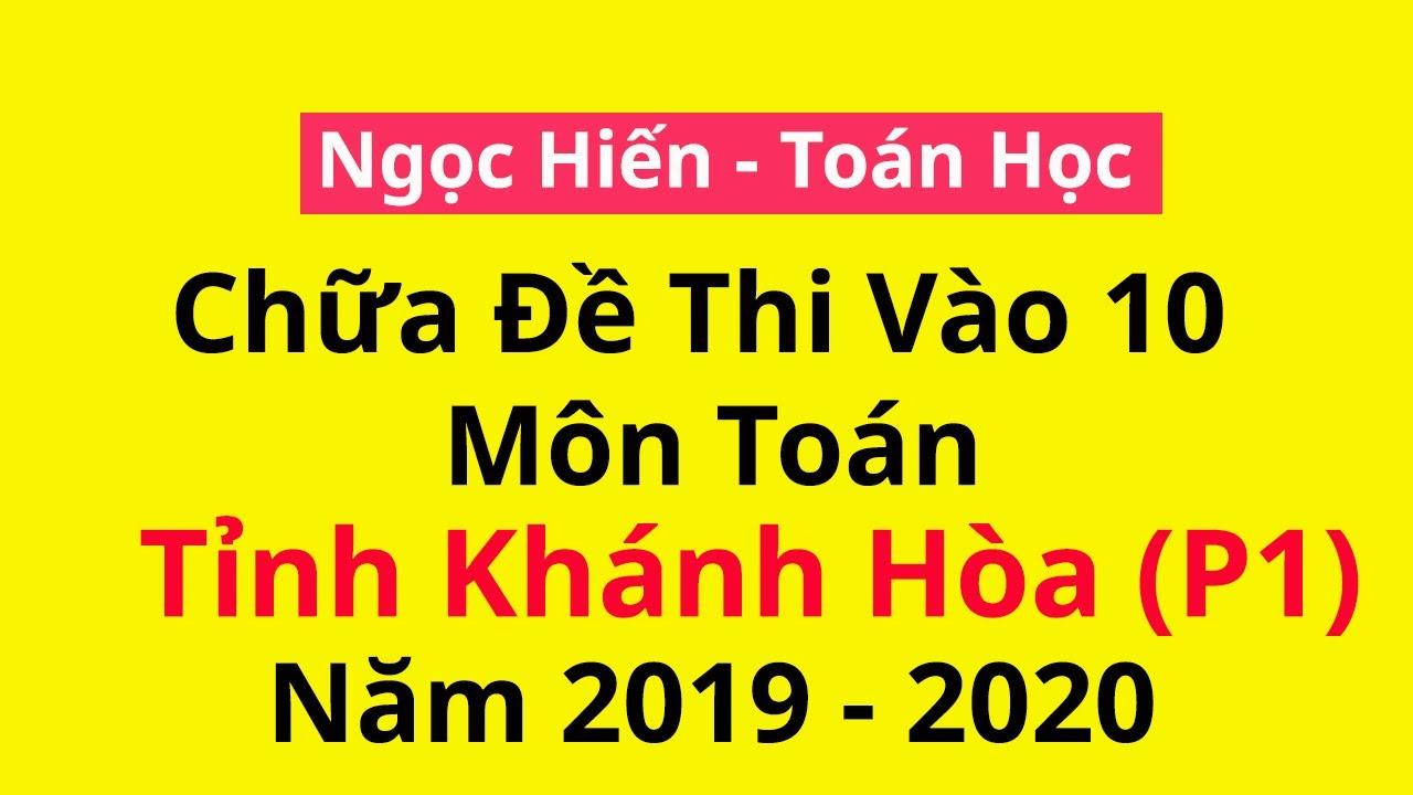 Chữa đề thi chính thức vào 10 môn Toán Tỉnh Khánh Hòa- 2019-2020 (P1)