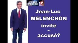 ÉMISSION POLITIQUE : JEAN-LUC MÉLENCHON INVITÉ OU ACCUSÉ?