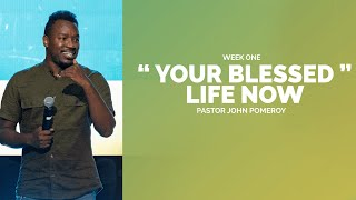 """YOUR BLESSED LIFE NOW"" WEEK ONE :: Pastor John Pomeroy"