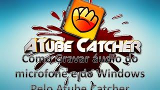 Como gravar o áudio do microfone e o áudio do PC pelo Atube Catcher