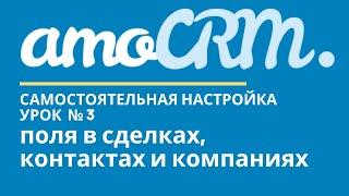 amoCRM Урок 3. Поля в сделках, контактах и компаниях // уроки амоцрм // amoCRM самостоятельно