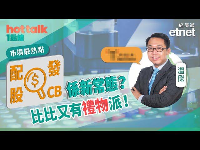 睇住賞🎁【市場最熱點】溫傑:配股+發CB 係新常態?比比又有禮物派!