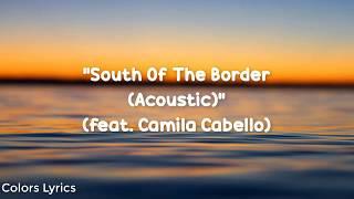 Ed Sheeran - South of the Border Lyrics (feat. Camila Cabello) [Acoustic]