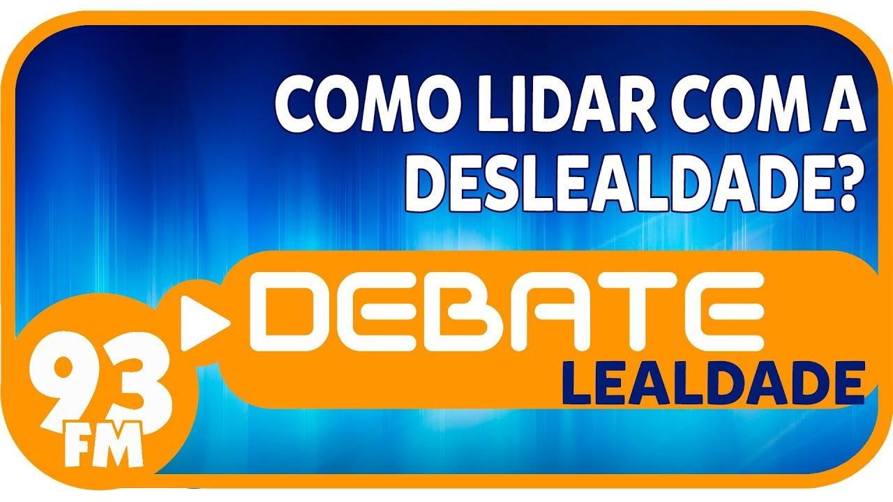 Lealdade - Como lidar com a deslealdade? - Debate 93 - 15/05/2018