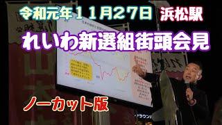 山本太郎さん(れいわ新選組)街頭会見 No1リアル政策講談師 浜松人必見 座り目線でノーカット 令和元年11月27日 PCスタッフは5万枚のスライド準備のTechno Party。