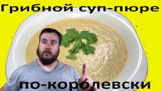 Грибной суп пюре: королевский рецепт. Готовим вкусный обед.