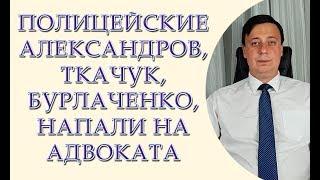Полицейские Александров, Ткачук, Бурлаченко, напали на адвоката, Тарас юрист адвокат Одесса