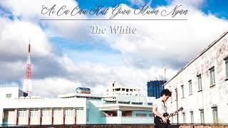 The White - Ai Ca Câu Hát Giữa Muôn Ngàn