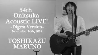 TOSHIKAZU MARUNO ~54th Onitsuka Acoustic LIVE! / Digest Version~ (November 16th, 2014)