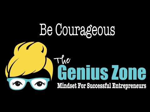 The Genius Zone: Be Courageous