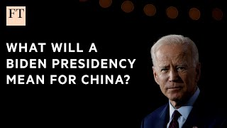 What does a Biden presidency mean for China? | FT