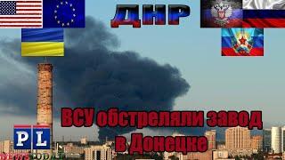 ВСУ обстреляли Донецк из 152 мм орудий. Горит завод.