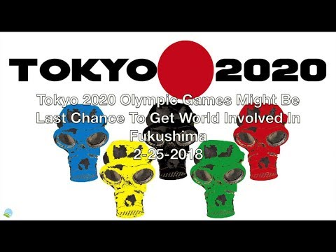 Tokyo 2020 Olympic Games Be Last Chance To Get World Involved In Fukushima 2-25-2018 Organic Slant