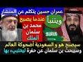 عمران حسين يتنبأ سيمـ ـوت سلمان و محمد بن سلمان الملك وسيبحث عن حفرة ليختبيء بهاوتكون السعوديةأضحوكة
