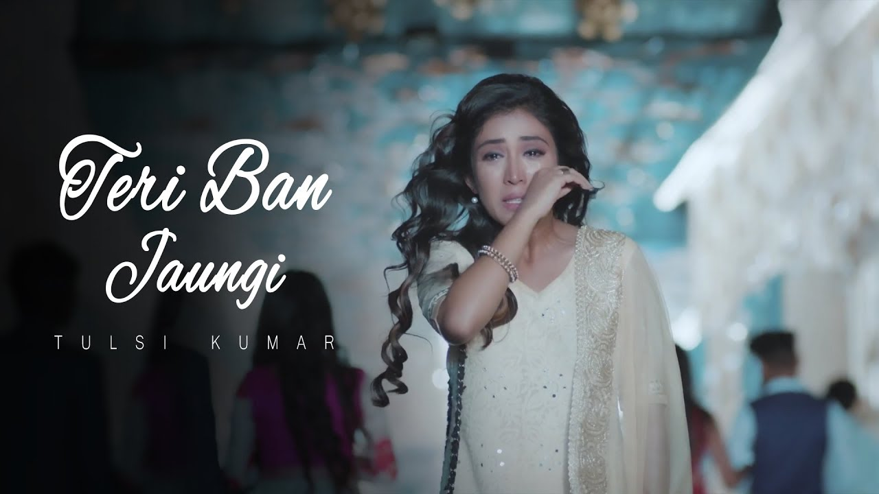 Teri Ban Jaungi - Tulsi Kumar - Full Song | Latest Hindi Sad Song 2019 | Best Ever Sad Songs