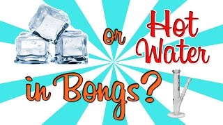 ICE or HOT WATER IN BONGS??