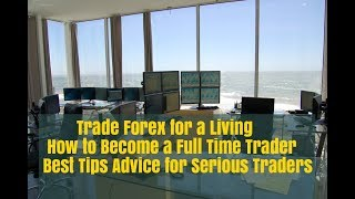 How to Trade Forex for a Living: Best Tips on Trading FX Full Time