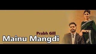 Mainu Mangdi: Prabh Gill | Desi Routz | Maninder Kailey | Punjabi Song | Lyrics|Latest Punjabi Songs