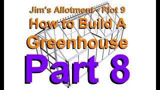 Jim's Allotment - Plot 9 - How To Build A Greenhouse - Part 8