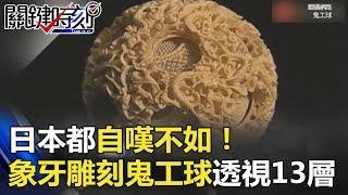 日本都自嘆不如! 象牙雕刻「鬼工球」透視13層錯綜複雜神之工藝! 關鍵時刻 20180426-3 劉燦榮
