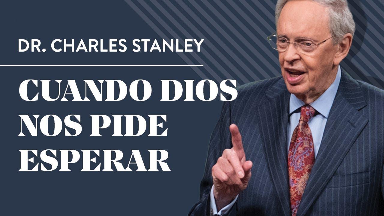 Cuando Dios nos pide esperar – Dr. Charles Stanley