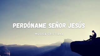 Música Cristiana Para Iniciar Tu Día Humillado Ante La Presencia del Señor / Perdóname Señor Jesús