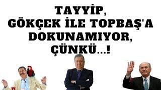 TAYYİP, GÖKÇEK İLE TOPBAŞ'A DOKUNAMIYOR,ÇÜNKÜ! (Sabahattin ÖNKİBAR - ALTERNATİF)