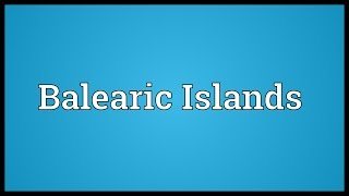Balearic Islands Meaning